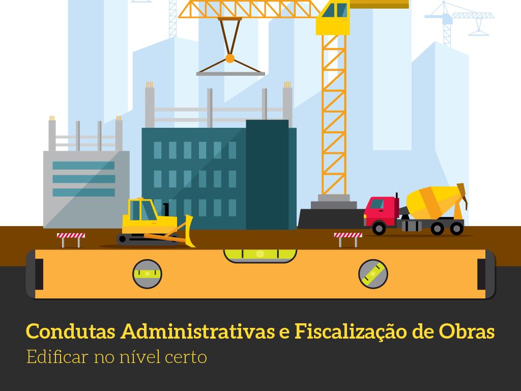 Condutas administrativas e fiscalização de obras - Edificar no nível certo